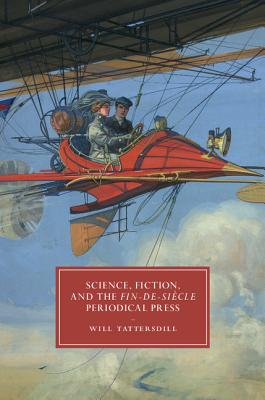 Science, Fiction, and the Fin-de-Si�cle Periodical Press (Cambridge Studies in Nineteenth-Century Literature and Culture), Tattersdill, Will