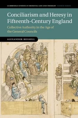 Conciliarism and Heresy in Fifteenth-Century England: Collective Authority in the Age of the General Councils (Cambridge Studies in Medieval Life and Thought: Fourth Series), Russell, Alexander