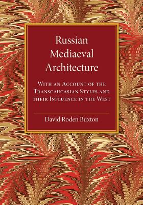 Russian Mediaeval Architecture: With an Account of the Transcaucasian Styles and their Influence in the West, Buxton, David Roden