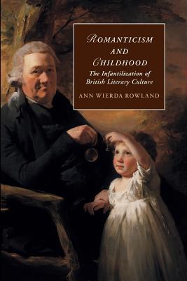 Romanticism and Childhood: The Infantilization of British Literary Culture (Cambridge Studies in Romanticism), Rowland, Ann Wierda