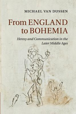 From England to Bohemia: Heresy and Communication in the Later Middle Ages (Cambridge Studies in Medieval Literature), Van Dussen, Michael