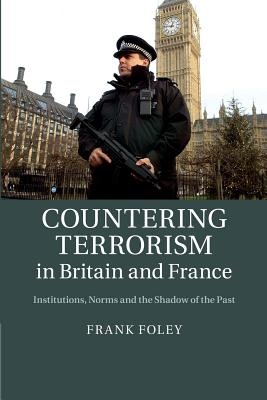 Countering Terrorism in Britain and France: Institutions, Norms and the Shadow of the Past, Foley, Dr Frank