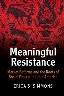 Image for Meaningful Resistance: Market Reforms and the Roots of Social Protest in Latin America (Cambridge Studies in Contentious Politics)