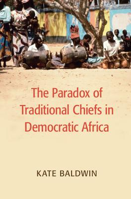 Image for The Paradox of Traditional Chiefs in Democratic Africa (Cambridge Studies in Comparative Politics)