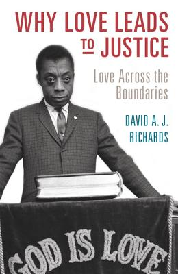 Why Love Leads to Justice: Love across the Boundaries, Richards, David A. J.