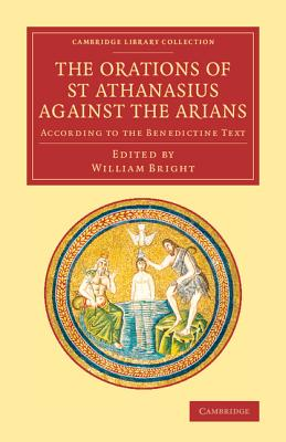 The Orations of St Athanasius Against the Arians: According to the Benedictine Text (Cambridge Library Collection - Religion) (English and Ancient Greek Edition), Athanasius