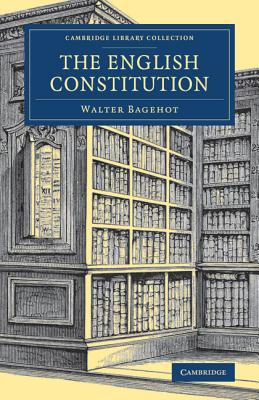 The English Constitution (Cambridge Library Collection - British and Irish History, 19th Century), Bagehot, Walter