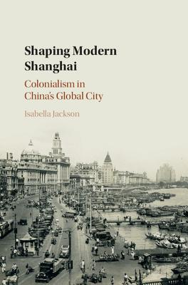 Image for Shaping Modern Shanghai: Colonialism in China's Global City