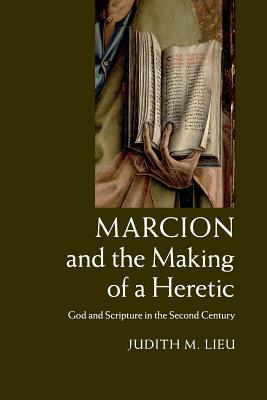Marcion and the Making of a Heretic: God and Scripture in the Second Century, Judith M. Lieu