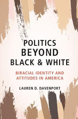 Politics beyond Black and White: Biracial Identity and Attitudes in America, Davenport, Lauren D.