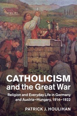Image for Catholicism and the Great War: Religion and Everyday Life in Germany and Austria-Hungary, 1914-1922 (Studies in the Social and Cultural History of Modern Warfare)