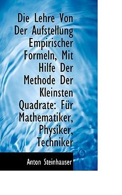 Die Lehre Von Der Aufstellung Empirischer Formeln, Mit Hilfe Der Methode Der Kleinsten Quadrate, Steinhauser, Anton