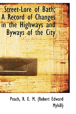 Street-Lore of Bath; A Record of Changes in the Highways and Byways of the City, R. E. M. (Robert Edward Myhill), Peach