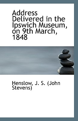 Address Delivered in the Ipswich Museum, on 9th March, 1848, J. S. (John Stevens), Henslow