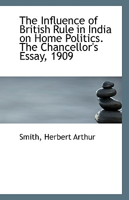 The Influence of British Rule in India on Home Politics. The Chancellor's Essay, 1909, Arthur, Smith Herbert