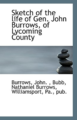 Sketch of the life of Gen. John Burrows, of Lycoming County, John., Burrows