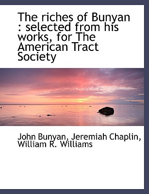 The Riches of Bunyan: Selected from His Works, for the American Tract Society, Bunyan, John; Chaplin, Jeremiah; Williams, William R.