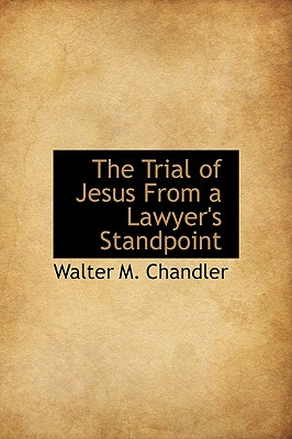 The Trial of Jesus From a Lawyer's Standpoint, Chandler, Walter M.