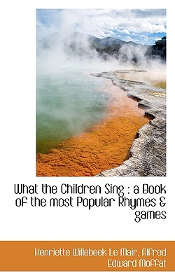What the Children Sing: a Book of the most Popular Rhymes & games, Le Mair, Henriette Willebeek; Moffat, Alfred Edward