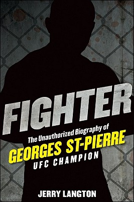Fighter: The Unauthorized Biography of Georges St-Pierre, UFC Champion, LANGTON, Jerry