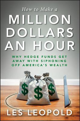 Image for How to Make a Million Dollars an Hour: Why Hedge Funds Get Away with Siphoning Off America's Wealth