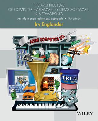 The Architecture of Computer Hardware, Systems Software, and Networking: An Information Technology Approach, Englander, Irv