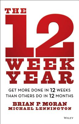 The 12 Week Year: Get More Done in 12 Weeks than Others Do in 12 Months, Moran, Brian P.; Lennington, Michael