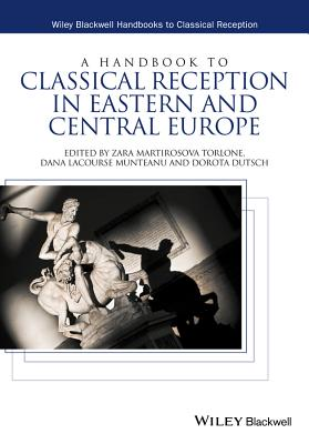 A Handbook to Classical Reception in Eastern and Central Europe (Wiley Blackwell Handbooks to Classical Reception)