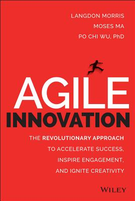 Agile Innovation: The Revolutionary Approach to Accelerate Success, Inspire Engagement, and Ignite Creativity, Morris, Langdon; Ma, Moses; Wu, Po Chi