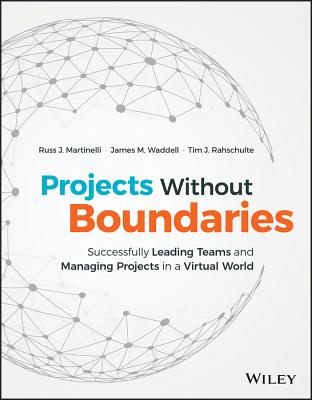 Projects Without Boundaries: Successfully Leading Teams and Managing Projects in a Virtual World, Martinelli, Russ J.; Waddell, James M.; Rahschulte, Tim J.