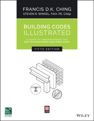 Building Codes Illustrated: A Guide to Understanding the 2015 International Building Code, Ching, Francis D. K.; Winkel, Steven R.