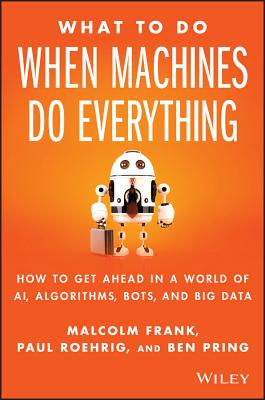 Image for What To Do When Machines Do Everything: How to Get Ahead in a World of AI, Algorithms, Bots, and Big Data