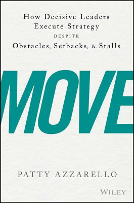 Move: How Decisive Leaders Execute Strategy Despite Obstacles, Setbacks, and Stalls, Azzarello, Patty