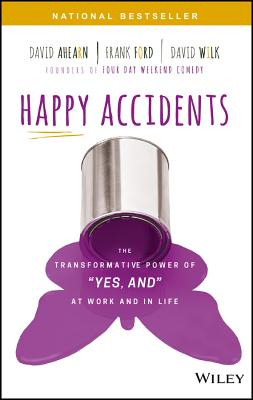 "Happy Accidents: The Transformative Power of ""Yes, and"" at Work and in Life, Ahearn, David; Ford, Frank; Wilk, David"