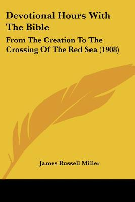 Devotional Hours With The Bible: From The Creation To The Crossing Of The Red Sea (1908), James Russell Miller