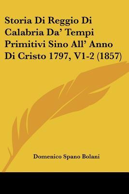 Storia Di Reggio Di Calabria Da' Tempi Primitivi Sino All' Anno Di Cristo 1797, V1-2 (1857) (Italian Edition), Bolani, Domenico Spano