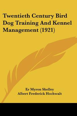 Twentieth Century Bird Dog Training And Kennel Management (1921), Shelley, Er Myron