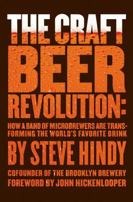 Image for Craft Beer Revolution: How a Band of Microbrewers Is Transforming the World's Favorite Drink