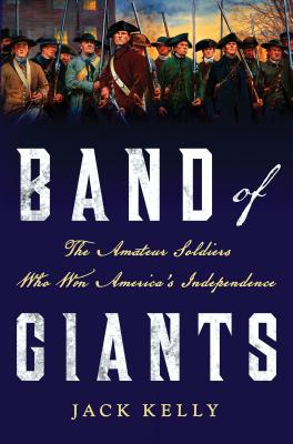 Band of Giants: The Amateur Soldiers Who Won America's Independence, Kelly, Jack