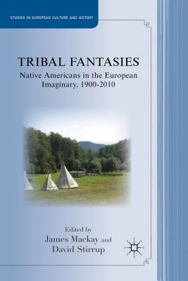 Tribal Fantasies: Native Americans in the European Imaginary, 1900?2010 (Studies in European Culture and History)