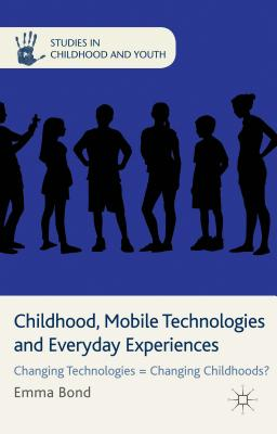 Childhood, Mobile Technologies and Everyday Experiences: Changing Technologies = Changing Childhoods? (Studies in Childhood and Youth), Bond, Emma