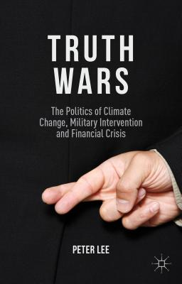 Truth Wars: The Politics of Climate Change, Military Intervention and Financial Crisis, Lee, Peter