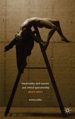Theatricality, Dark Tourism and Ethical Spectatorship: Absent Others, Willis, Emma