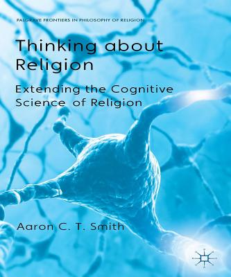 Thinking about Religion: Extending the Cognitive Science of Religion (Palgrave Frontiers in Philosophy of Religion), Smith, Aaron C. T.