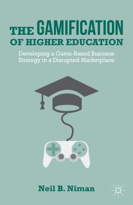The Gamification of Higher Education: Developing a Game-Based Business Strategy in a Disrupted Marketplace, Niman, Neil B.