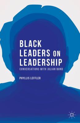 Black Leaders on Leadership: Conversations with Julian Bond (Palgrave Studies in Oral History), Leffler, Phyllis