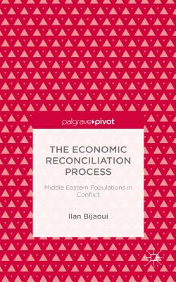 The Economic Reconciliation Process: Middle Eastern Populations in Conflict (Palgrave Pivot), Bijaoui, Ilan
