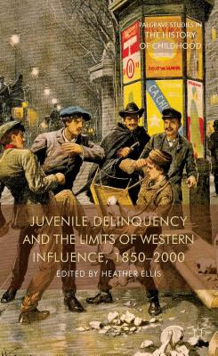 Juvenile Delinquency and the Limits of Western Influence, 1850-2000 (Palgrave Studies in the History of Childhood)
