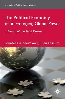 The Political Economy of an Emerging Global Power: In Search of the Brazil Dream (International Political Economy Series), Casanova, Lourdes; Kassum, Julian