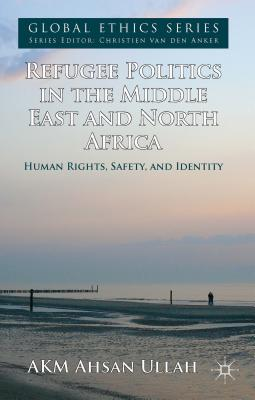 Image for Refugee Politics in the Middle East and North Africa: Human Rights, Safety, and Identity (Global Ethics)